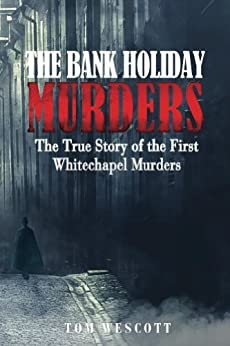 The Bank Holiday Murders: The True Story of the First Whitechapel Murders (Jack the Ripper Book 1) by [Wescott, Tom]