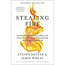 Stealing Fire: How Silicon Valley, the Navy SEALs and Maverick Scientists Are Revolutionizing the Way We Live and Work