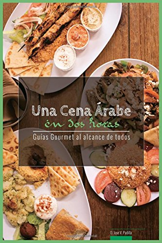 Una Cena Arabe en Dos Horas: Guias Gourmet para Currantes: Volume 3 (Guias Gourmet al alcance de todos.)