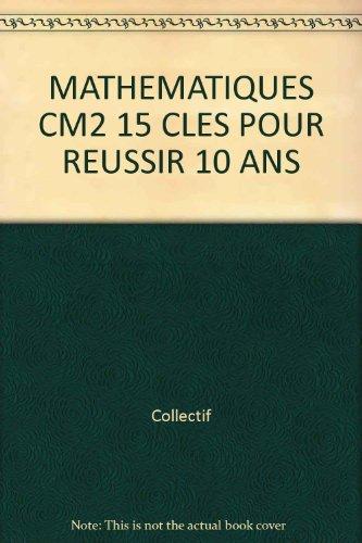 MATHEMATIQUES CM2 15 CLES POUR REUSSIR 10 ANS
