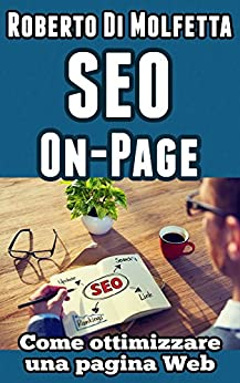 SEO On-Page - Come ottimizzare una pagina Web: Manuale pratico per principianti di [Molfetta, Roberto Di, Di Molfetta, Roberto]