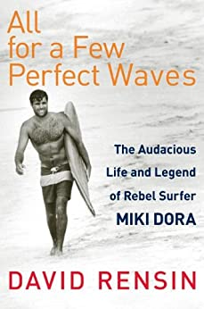 All for a Few Perfect Waves: The Audacious Life and Legend of Rebel Surfer Miki Dora de [Rensin, David]