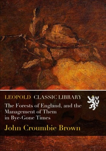 The Forests of England, and the Management of Them in Bye-Gone Times por John Croumbie Brown