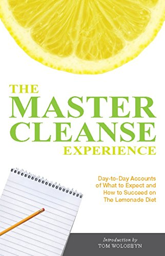 The Master Cleanse Experience: Day-to-Day Accounts of What to Expect and How to Succeed on the Lemonade Diet: 10 Real People's Day-to-day Accounts of Succeeding on the Lemonade Diet