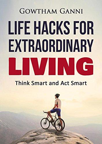 Life Hacks on Extraordinary Living: Think Smart and Act Smart (Life Hacks Series Book 1)