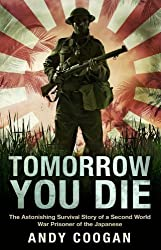 Tomorrow You Die: The Astonishing Survival Story of a Second World War Prisoner of the Japanese by Coogan, Andy Published by Mainstream Publishing (2012)