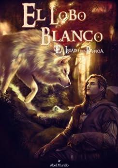 El Legado de la Profecía I: El Lobo Blanco (Spanish Edition) by [Ramírez, Abel Murillo]