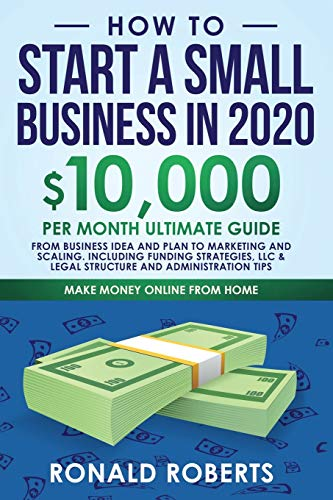 How to Start a Small Business in 2020: 10,000/Month Ultimate Guide - From Business Idea and Plan to Marketing and Scaling, including Funding ... and Administration Tips (Make Money Online)