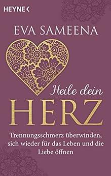 Heilung des Herzens: Der Schmerz einer Trennung ist der Samen, aus dem das Leben und die Liebe neu erblühen (German Edition) by [Sameena, Eva]