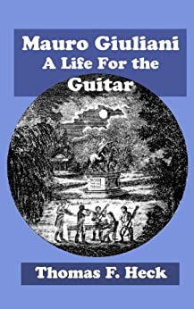 Mauro Giuliani: A Life For the Guitar (GFA Refereed Monographs Book 2) (English Edition) par [Heck, Thomas F.]
