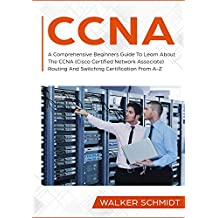 CCNA: A Comprehensive Beginners Guide To Learn About The CCNA (Cisco Certified Network Associate) Routing And Switching Certification From A-Z (English Edition)