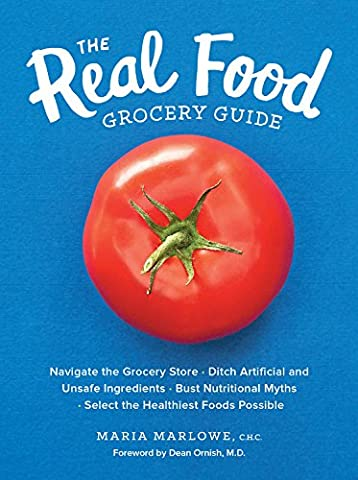 The Real Food Grocery Guide: Navigate the Grocery Store, Ditch Artificial and Unsafe Ingredients, Bust Nutritional Myths, and Select the Healthiest Foods