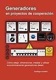 Generadores en proyectos de cooperacion: Como elegir, dimensionar, instalar y utilizar economicamente generadores diesel.