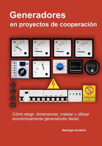 Generadores en proyectos de cooperacion: Como elegir, dimensionar, instalar y utilizar economicamente generadores diesel. por Santiago Arnalich