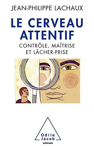 Le Cerveau attentif: Contrôle, maîtrise et lâcher-prise (OJ.SCIENCES) par Jean-Philippe Lachaux