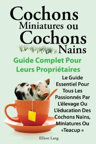 Cochons miniatures ou cochons nains  Guide complet pour leurs propriétaires. Le guide essentiel pour tous les passionnés par l'élevage ou l'éducation des cochons nains, miniatures ou « teacup »