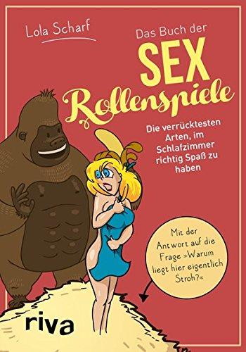 Das Buch der Sexrollenspiele: Die verrücktesten Arten, im Schlafzimmer richtig Spaß zu haben