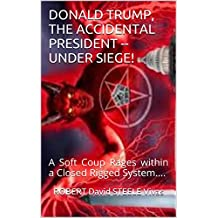 Donald Trump, The Accidental President -- Under Siege!: A Soft Coup Rages within a Closed Rigged System.... (Trump Revolution Book 5)