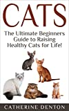 Cats: The Ultimate Beginners Guide to Raising Healthy Cats for Life! (Cats - Raising Cats - Feline Health - Kittens - Healthy Cats - Cat Nutrition - Cat Care)