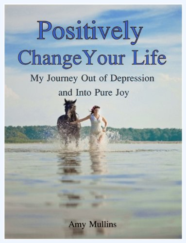 Positively Change Your Life - My Journey Out of Depression and Into Pure Joy