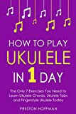 How to Play Ukulele: In 1 Day - The Only 7 Exercises You Need to Learn Ukulele Chords, Ukulele Tabs and Fingerstyle Ukulele Today (Music Best Seller Book 4)