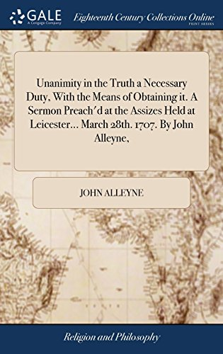 Unanimity in the Truth a Necessary Duty, with the Means of Obtaining It. a Sermon Preach'd at the Assizes Held at Leicester. March 28th. 1707. by John Alleyne,