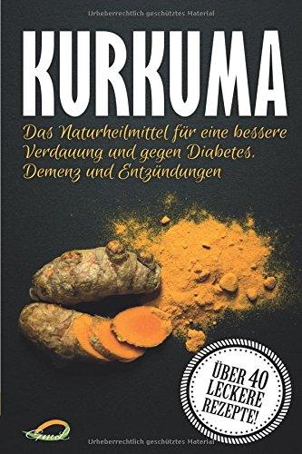 Kurkuma: Das Naturheilmittel für eine bessere Verdauung und gegen Diabetes, Demenz und...