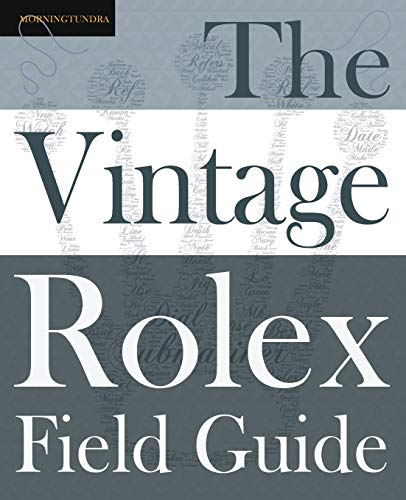 The Vintage Rolex Field Guide: A survival manual for the adventure that is vintage Rolex (Field Guides, Band 1)
