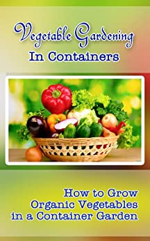 Vegetable Gardening in Containers: How to Grow Organic Vegetables in a Container Garden (English Edition) par [Attaway, Kim]