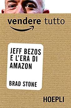 Vendere tutto: Jeff Bezos e l'era di Amazon di [Stone, Brad]