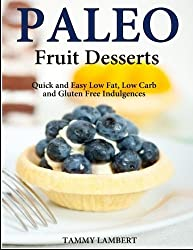Paleo Fruit Desserts: Quick and Easy Low Fat, Low Carb and Gluten Free Indulgenc by Tammy Lambert (2013-12-18)