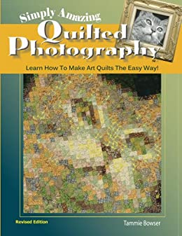 Simply Amazing Quilted Photography: Learn How To Make Art Quilts The Easy Way! (Art Quilt Books Book 1) by [Bowser, Tammie]