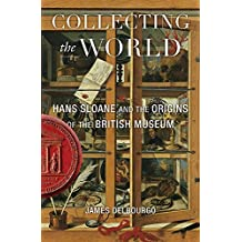 Collecting the World: Hans Sloane and the Origins of the British Museum