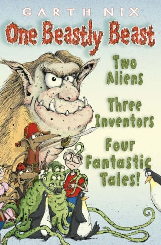 One Beastly Beast: Two aliens, three inventors, four fantastic tales by Garth Nix (2-Apr-2007) Paperback