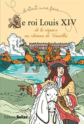 Le Roi Louis XIV : De la régence au château de Versailles par Laurent Bègue