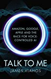 Talk to Me: Amazon, Google, Apple and the Race for Voice-Controlled AI (English Edition)