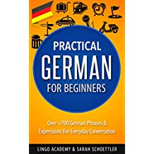 German: Practical German For Beginners - Over +700 German Phrases & Expressions for Everyday Conversation - Including Pronunciation Tips & Detailed Exercises (English Edition)