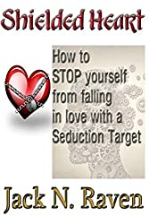 Shielded Heart - How To Stop Yourself From Falling For A Seduction Target by Jack N. Raven (2013-05-23)