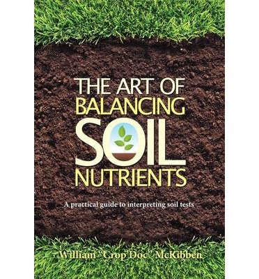 [(The Art of Balancing Soil Nutrients: A Practical Guide to Interpreting Soil Tests)] [Author: McKibben William] published on (March, 2012)