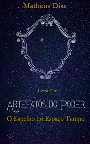 Artefatos do Poder, Livro um: O espelho do espaço tempo (Portuguese Edition) por Matheus Dias