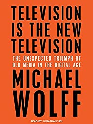 Television Is the New Television: The Unexpected Triumph of Old Media in the Digital Age by Michael Wolff (2015-06-23)
