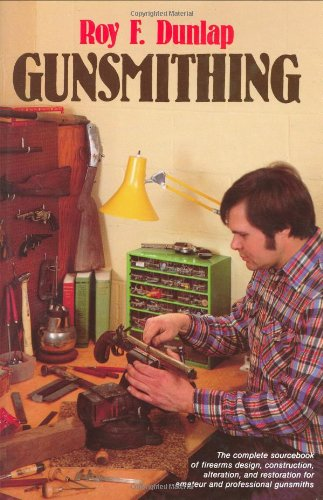 Gunsmithing: Manual of Firearms Design, Construction, Alteration and Remodelling - For Amateur and Professional Gunsmiths and Users of Modern Firearms por Roy F. Dunlap