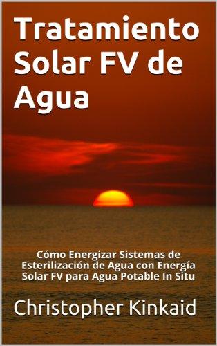 Tratamiento Solar FV de Agua: Cómo Energizar Sistemas de Esterilización de Agua con Energía Solar FV para Agua Potable In Situ por Christopher Kinkaid
