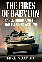 The Fires of Babylon: Eagle Troop and the Battle of 73 Easting by Mike Guardia (2015-05-04)
