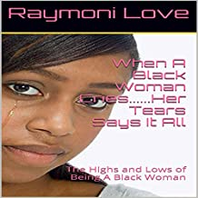 When a Black Woman Cries...Her Tears Say It All: The Highs and Lows of Being a Black Woman
