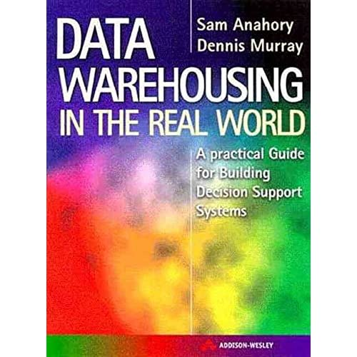 [(Data Warehousing in the Real World : A Step-by-step Guide for Building Decision Support Data Warehouses)] [By (author) Sam Anahory ] published on (August, 1997)