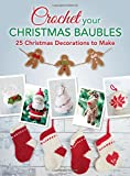 Crochet your Christmas Baubles: Over 25 Christmas Decorations To Make