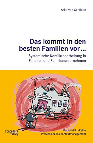 Das kommt in den besten Familien vor... Systemische Konfliktbearbeitung in Familien und Familienunternehmen (Buch-&-Film-Reihe Professionelles Konfliktmanagement)
