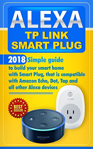 Alexa TP Link Smart Plug: Simple guide to build your smart home with Smart Plug, that is compatible with Amazon Echo, Dot, Tap and all other Alexa devices (English Edition)