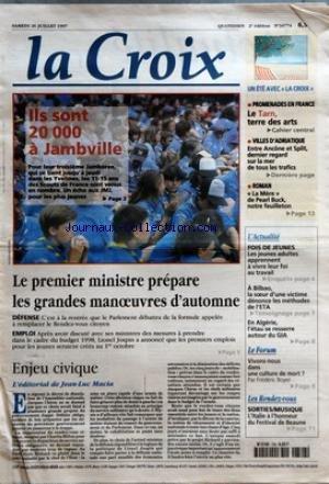CROIX (LA) [No 34774] du 26/07/1997 - ILS SONT 20 000 A JAMBVILLE - LE PREMIER MINISTRE PREPARE LES GRANDES MANOEUVRES D'AUTOMNE - ENJEU CIVIQUE - L'EDITORIAL DE JEAN LUC MACIA - UN ETE AVEC LA CROIX - PROMENADES EN FRANCE - LE TARN TERRE DES ARTS - VILLES D'ADRIATIQUE - ENTRE ANCONE ET SPLIT DERNIER REGARD SUR LA MER DE TOUS LES TRAFICS PAR FRANCOIS D'ALANCON - ROMAN - LA MERE DE PEARL BUCK NOTRE FEUILLETON - L'ACTUALITE - FOIS DE JEUNES - LES JEUNES ADULTES APPRENNENT A VIVRE LEUR FOI AU TRAV